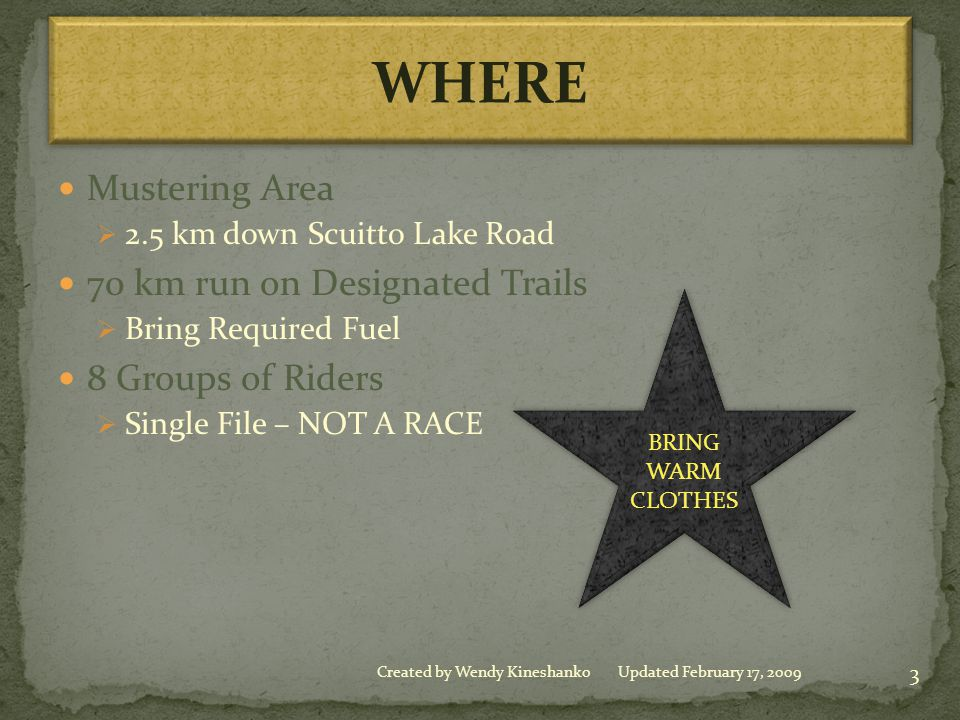 Mustering Area  2.5 km down Scuitto Lake Road 70 km run on Designated Trails  Bring Required Fuel 8 Groups of Riders  Single File – NOT A RACE BRING WARM CLOTHES BRING WARM CLOTHES 3 Created by Wendy KineshankoUpdated February 17, 2009