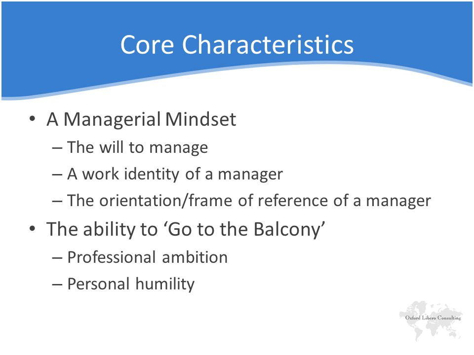 Core Characteristics A Managerial Mindset – The will to manage – A work identity of a manager – The orientation/frame of reference of a manager The ability to 'Go to the Balcony' – Professional ambition – Personal humility