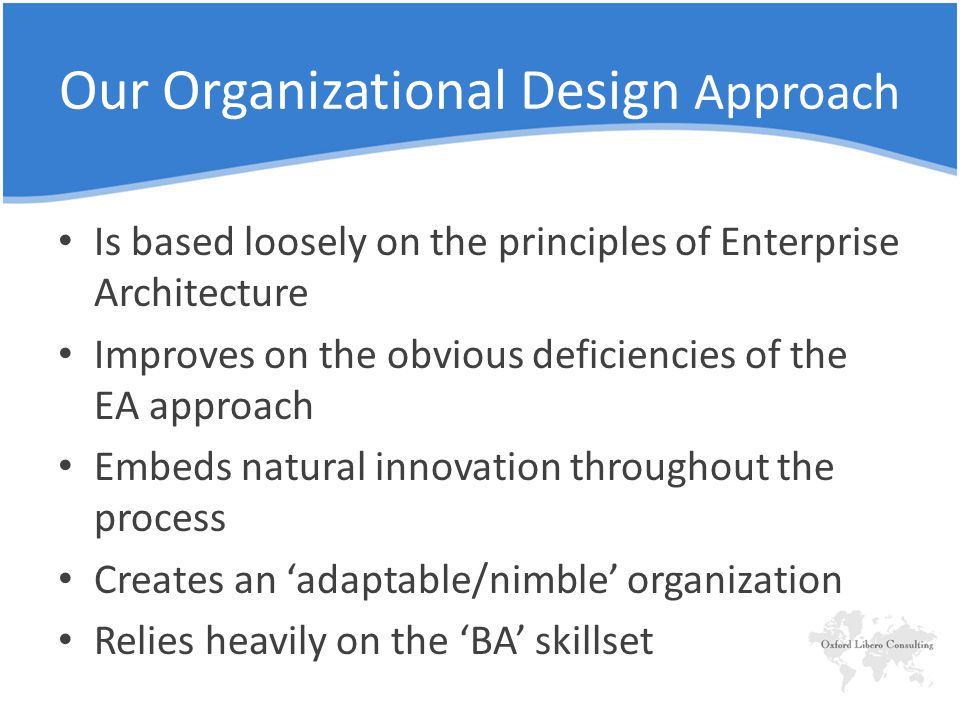 Our Organizational Design Approach Is based loosely on the principles of Enterprise Architecture Improves on the obvious deficiencies of the EA approach Embeds natural innovation throughout the process Creates an 'adaptable/nimble' organization Relies heavily on the 'BA' skillset