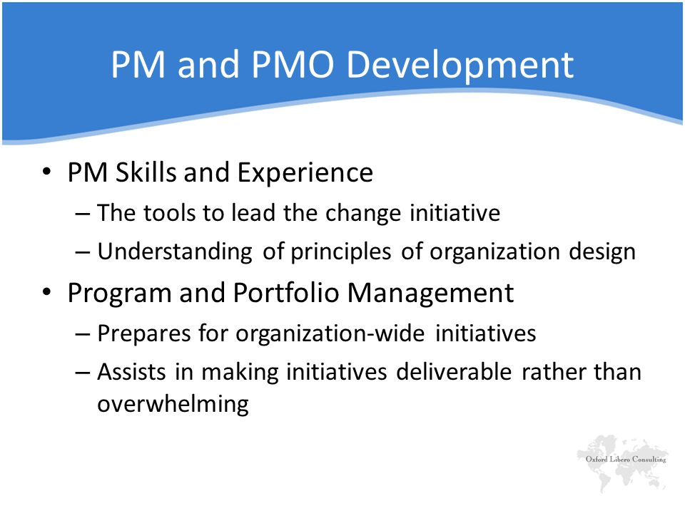 PM and PMO Development PM Skills and Experience – The tools to lead the change initiative – Understanding of principles of organization design Program and Portfolio Management – Prepares for organization-wide initiatives – Assists in making initiatives deliverable rather than overwhelming