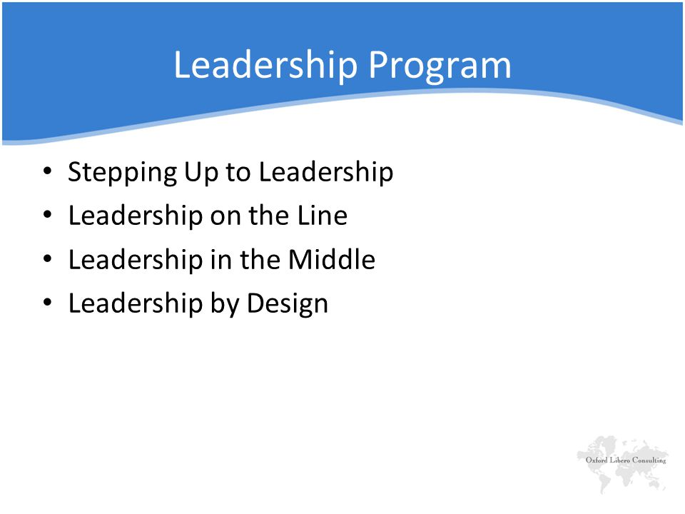 Leadership Program Stepping Up to Leadership Leadership on the Line Leadership in the Middle Leadership by Design
