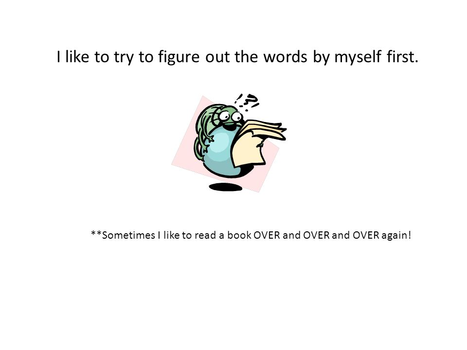 I like to try to figure out the words by myself first. **Sometimes I like to read a book OVER and OVER and OVER again!