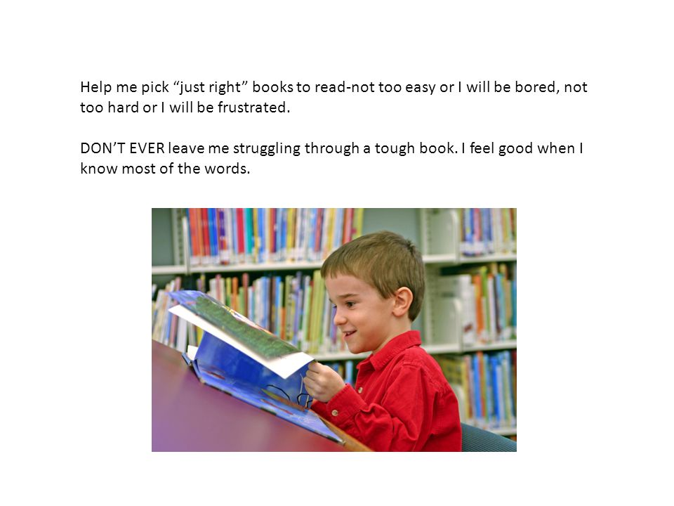 """Help me pick """"just right"""" books to read-not too easy or I will be bored, not too hard or I will be frustrated. DON'T EVER leave me struggling through"""