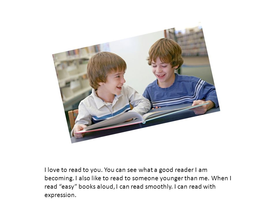 """I love to read to you. You can see what a good reader I am becoming. I also like to read to someone younger than me. When I read """"easy"""" books aloud, I"""