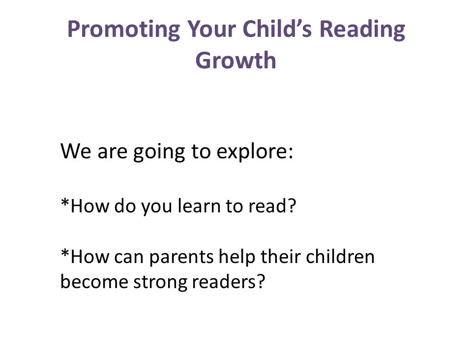 Promoting Your Child's Reading Growth We are going to explore: *How do you learn to read? *How can parents help their children become strong readers?