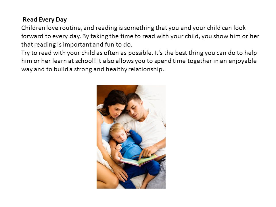 Read Every Day Children love routine, and reading is something that you and your child can look forward to every day. By taking the time to read with