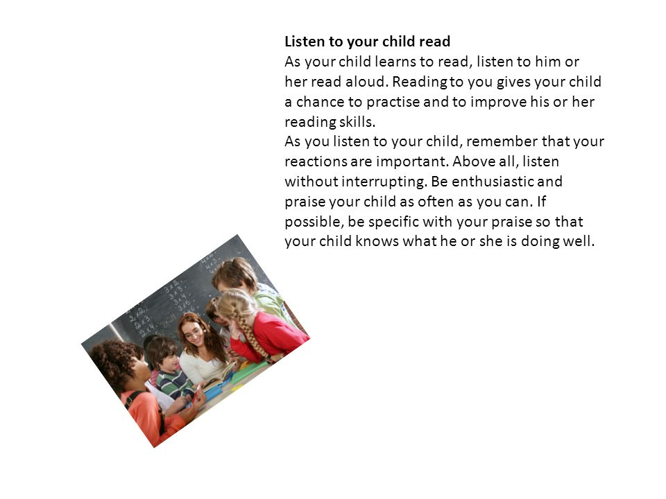 Listen to your child read As your child learns to read, listen to him or her read aloud. Reading to you gives your child a chance to practise and to i