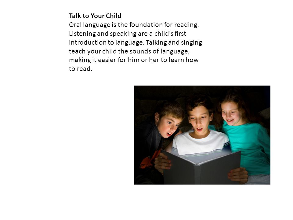 Talk to Your Child Oral language is the foundation for reading. Listening and speaking are a child's first introduction to language. Talking and singi