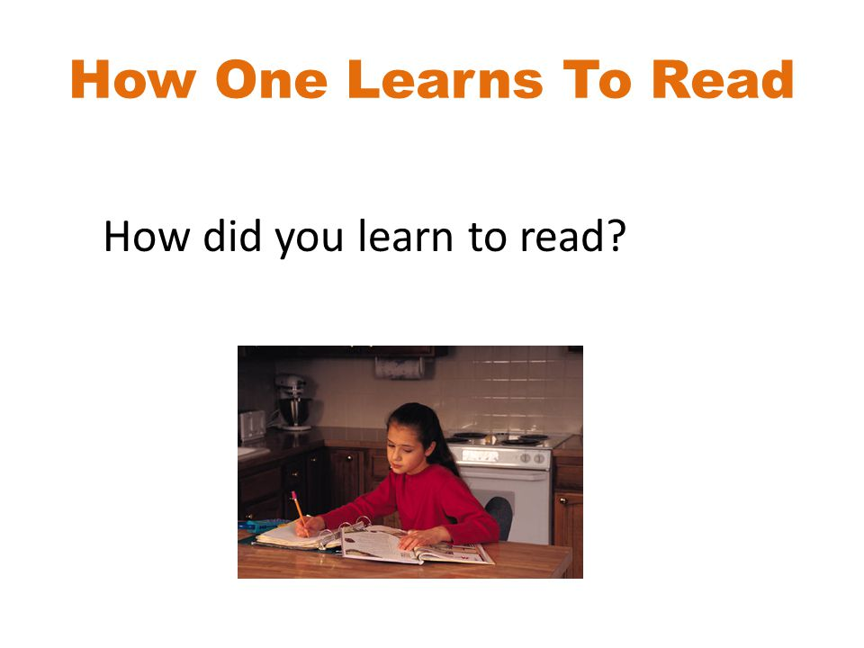 How One Learns To Read How did you learn to read?