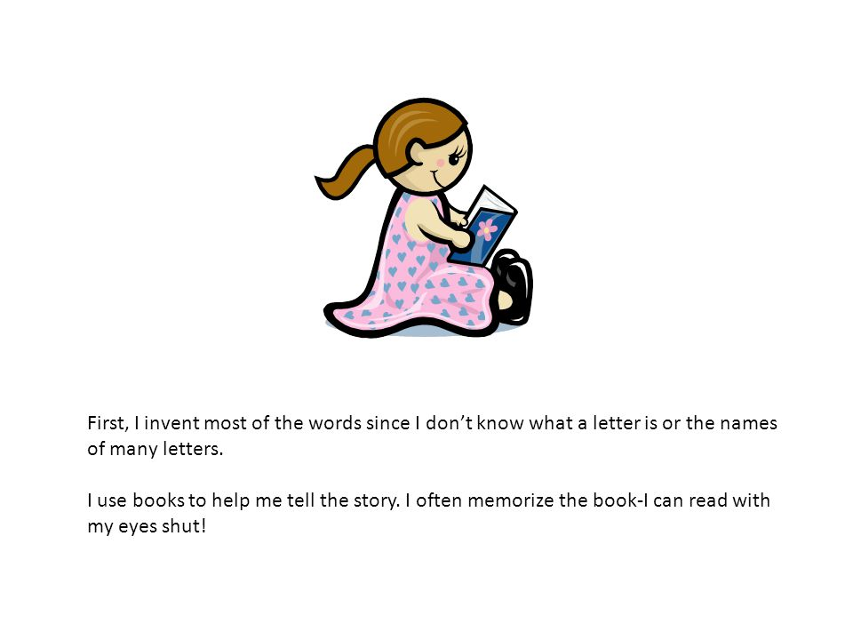 First, I invent most of the words since I don't know what a letter is or the names of many letters. I use books to help me tell the story. I often mem