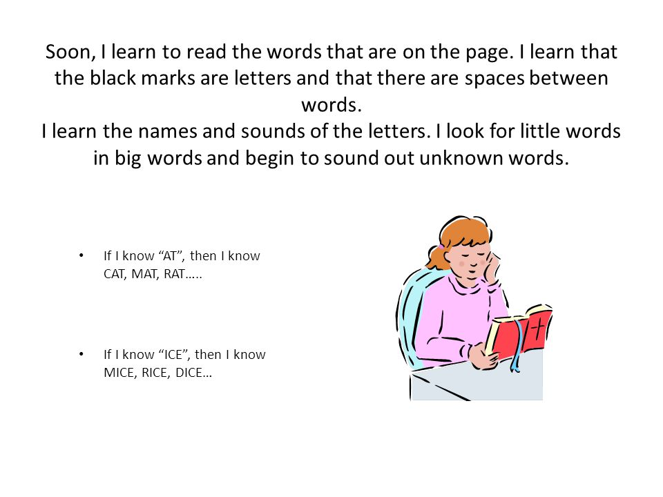 Soon, I learn to read the words that are on the page. I learn that the black marks are letters and that there are spaces between words. I learn the na