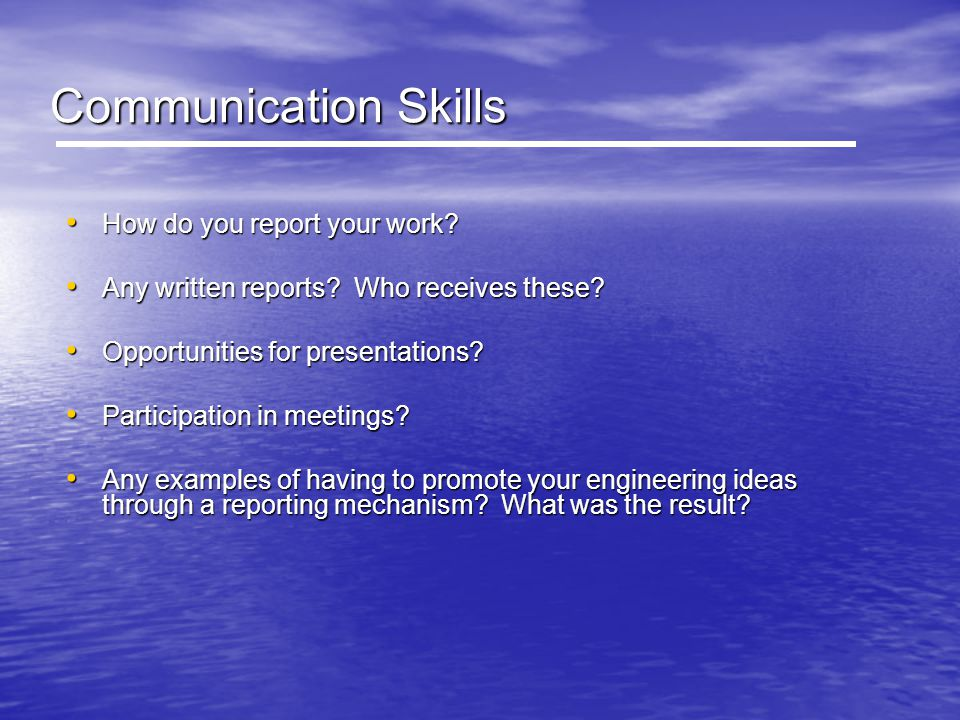 Communication Skills How do you report your work? How do you report your work? Any written reports? Who receives these? Any written reports? Who recei