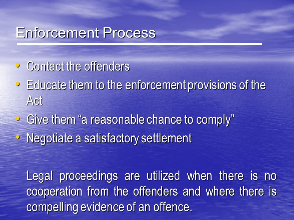 Enforcement Process Contact the offenders Contact the offenders Educate them to the enforcement provisions of the Act Educate them to the enforcement