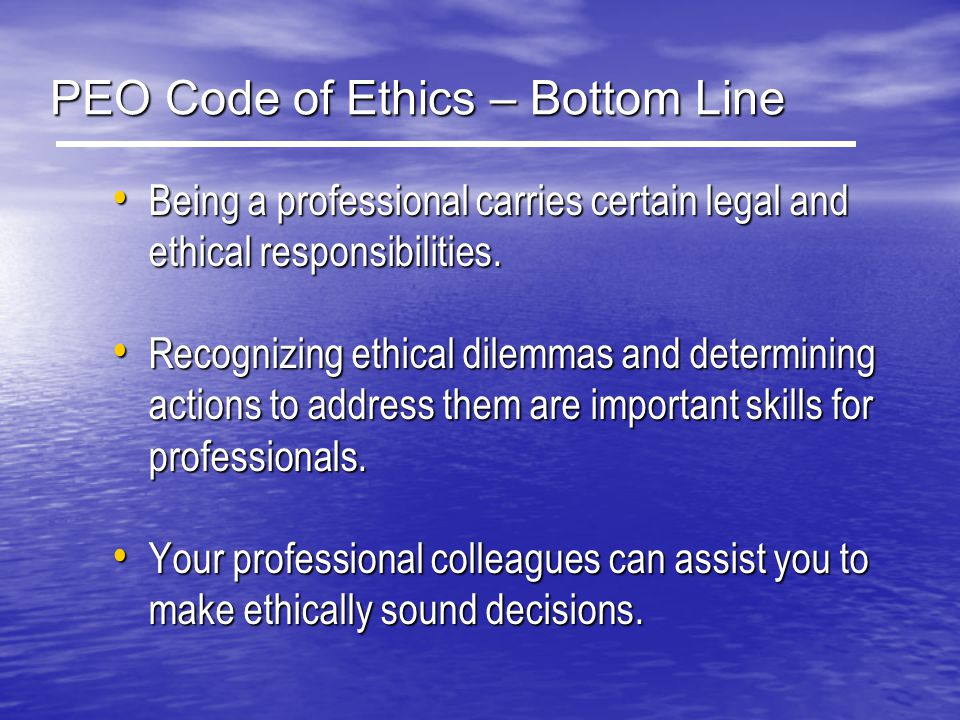 PEO Code of Ethics – Bottom Line Being a professional carries certain legal and ethical responsibilities. Being a professional carries certain legal a