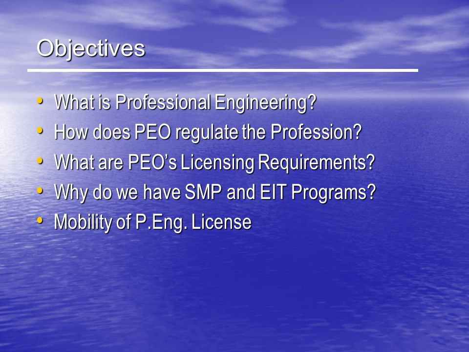 Objectives What is Professional Engineering? What is Professional Engineering? How does PEO regulate the Profession? How does PEO regulate the Profess