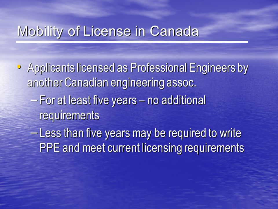 Mobility of License in Canada Applicants licensed as Professional Engineers by another Canadian engineering assoc. Applicants licensed as Professional