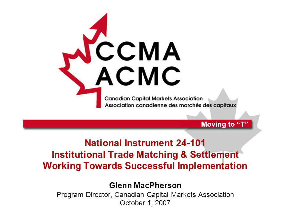 Moving to T National Instrument 24-101 Institutional Trade Matching & Settlement Working Towards Successful Implementation Glenn MacPherson Program Director, Canadian Capital Markets Association October 1, 2007