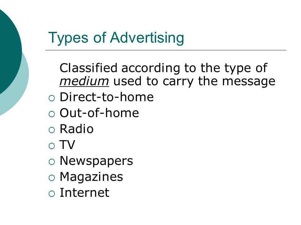Types of Advertising Classified according to the type of medium used to carry the message  Direct-to-home  Out-of-home  Radio  TV  Newspapers  Magazines  Internet