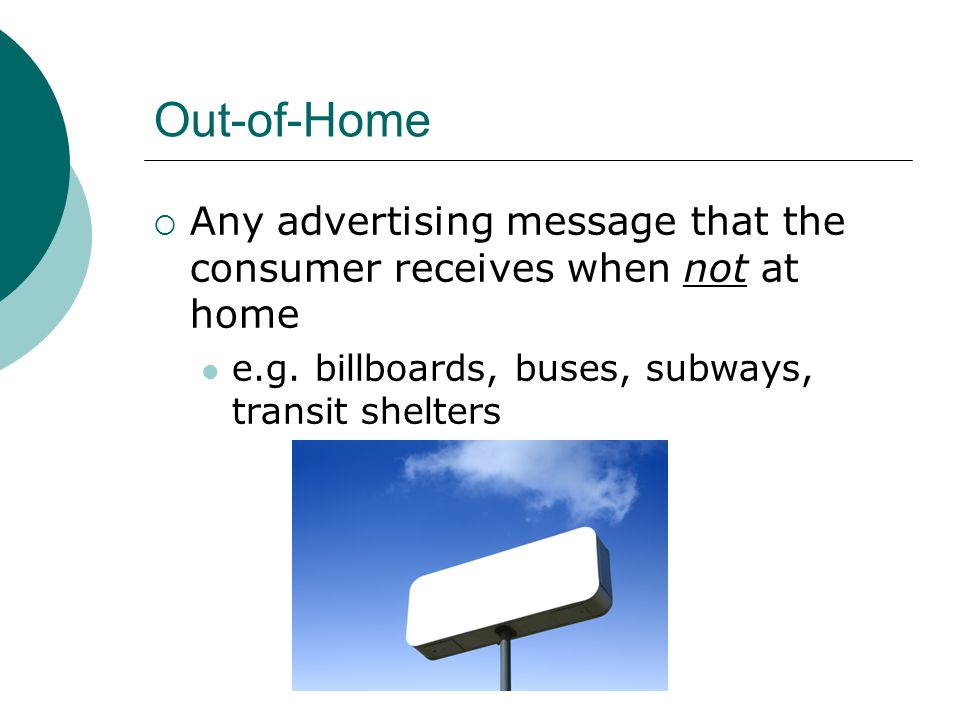Out-of-Home  Any advertising message that the consumer receives when not at home e.g. billboards, buses, subways, transit shelters