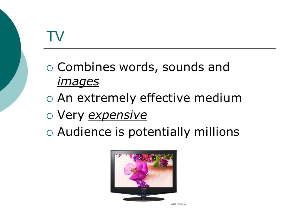 TV  Combines words, sounds and images  An extremely effective medium  Very expensive  Audience is potentially millions