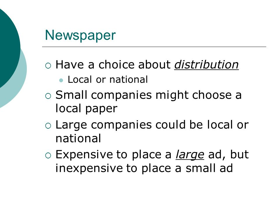 Newspaper  Have a choice about distribution Local or national  Small companies might choose a local paper  Large companies could be local or national  Expensive to place a large ad, but inexpensive to place a small ad
