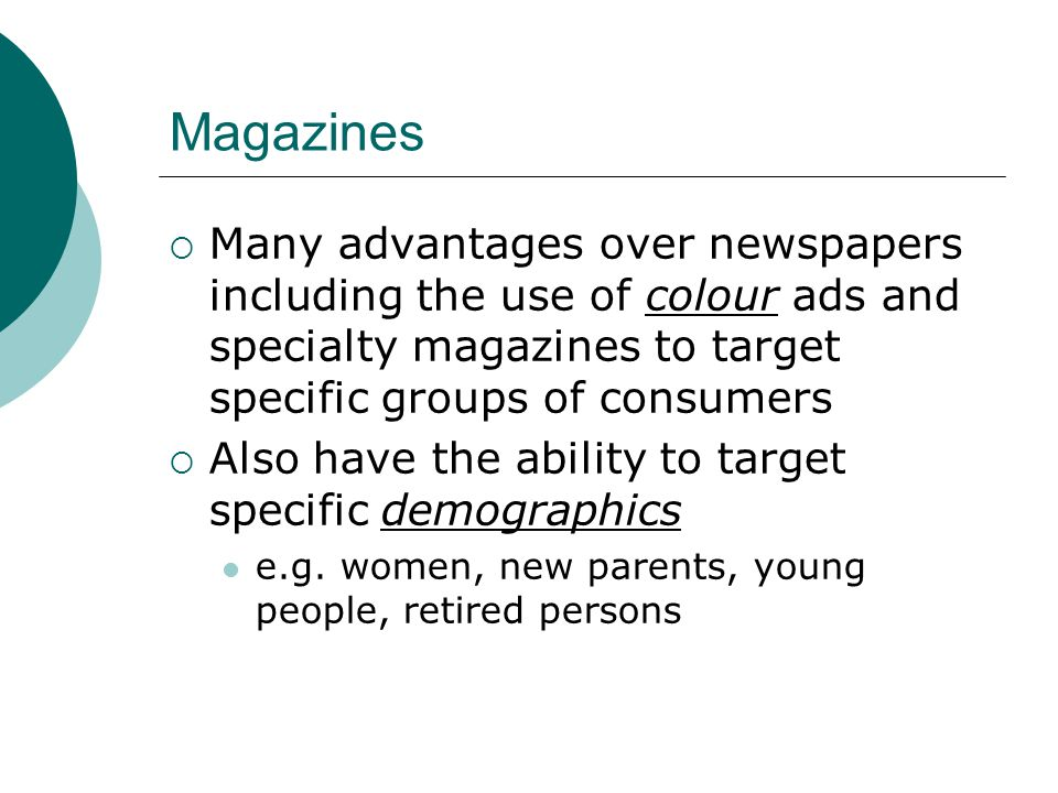 Magazines  Many advantages over newspapers including the use of colour ads and specialty magazines to target specific groups of consumers  Also have the ability to target specific demographics e.g.