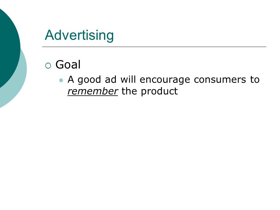 Advertising  Goal A good ad will encourage consumers to remember the product