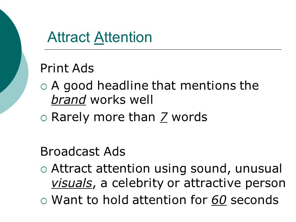 Attract Attention Print Ads  A good headline that mentions the brand works well  Rarely more than 7 words Broadcast Ads  Attract attention using sound, unusual visuals, a celebrity or attractive person  Want to hold attention for 60 seconds