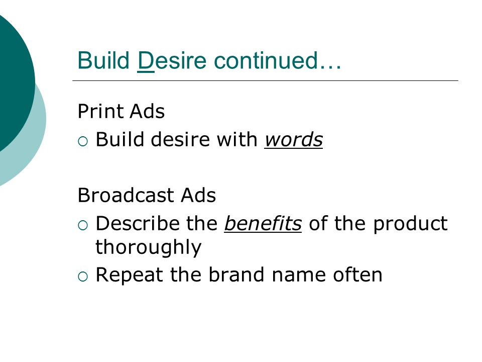 Build Desire continued… Print Ads  Build desire with words Broadcast Ads  Describe the benefits of the product thoroughly  Repeat the brand name often