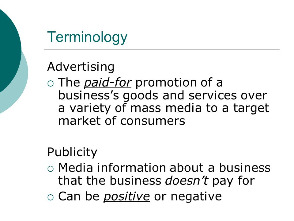 Terminology Advertising  The paid-for promotion of a business's goods and services over a variety of mass media to a target market of consumers Publicity  Media information about a business that the business doesn't pay for  Can be positive or negative