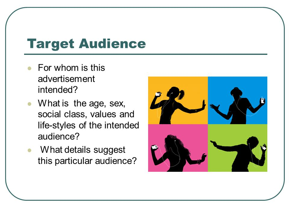 Target Audience For whom is this advertisement intended? What is the age, sex, social class, values and life-styles of the intended audience? What det