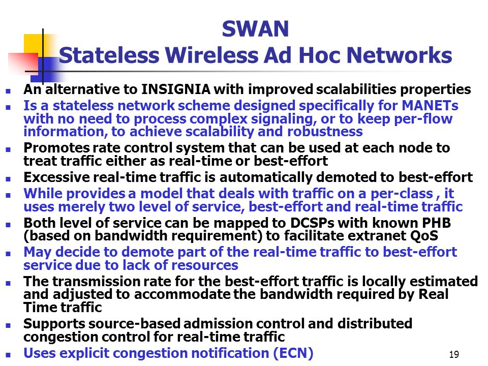 19 SWAN Stateless Wireless Ad Hoc Networks An alternative to INSIGNIA with improved scalabilities properties Is a stateless network scheme designed specifically for MANETs with no need to process complex signaling, or to keep per-flow information, to achieve scalability and robustness Promotes rate control system that can be used at each node to treat traffic either as real-time or best-effort Excessive real-time traffic is automatically demoted to best-effort While provides a model that deals with traffic on a per-class, it uses merely two level of service, best-effort and real-time traffic Both level of service can be mapped to DCSPs with known PHB (based on bandwidth requirement) to facilitate extranet QoS May decide to demote part of the real-time traffic to best-effort service due to lack of resources The transmission rate for the best-effort traffic is locally estimated and adjusted to accommodate the bandwidth required by Real Time traffic Supports source-based admission control and distributed congestion control for real-time traffic Uses explicit congestion notification (ECN)