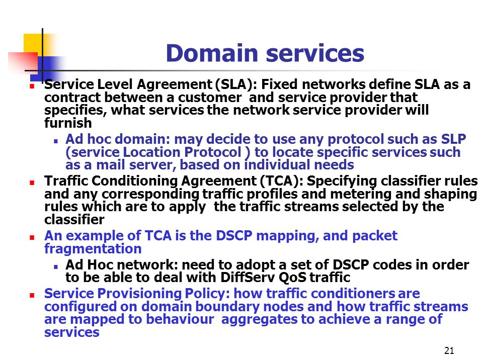 21 Domain services Service Level Agreement (SLA): Fixed networks define SLA as a contract between a customer and service provider that specifies, what services the network service provider will furnish Ad hoc domain: may decide to use any protocol such as SLP (service Location Protocol ) to locate specific services such as a mail server, based on individual needs Traffic Conditioning Agreement (TCA): Specifying classifier rules and any corresponding traffic profiles and metering and shaping rules which are to apply the traffic streams selected by the classifier An example of TCA is the DSCP mapping, and packet fragmentation Ad Hoc network: need to adopt a set of DSCP codes in order to be able to deal with DiffServ QoS traffic Service Provisioning Policy: how traffic conditioners are configured on domain boundary nodes and how traffic streams are mapped to behaviour aggregates to achieve a range of services