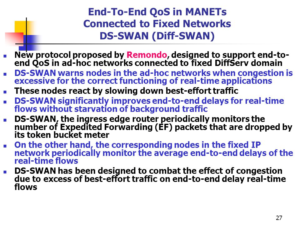 27 End-To-End QoS in MANETs Connected to Fixed Networks DS-SWAN (Diff-SWAN) New protocol proposed by Remondo, designed to support end-to- end QoS in ad-hoc networks connected to fixed DiffServ domain DS-SWAN warns nodes in the ad-hoc networks when congestion is excessive for the correct functioning of real-time applications These nodes react by slowing down best-effort traffic DS-SWAN significantly improves end-to-end delays for real-time flows without starvation of background traffic DS-SWAN, the ingress edge router periodically monitors the number of Expedited Forwarding (EF) packets that are dropped by its token bucket meter On the other hand, the corresponding nodes in the fixed IP network periodically monitor the average end-to-end delays of the real-time flows DS-SWAN has been designed to combat the effect of congestion due to excess of best-effort traffic on end-to-end delay real-time flows