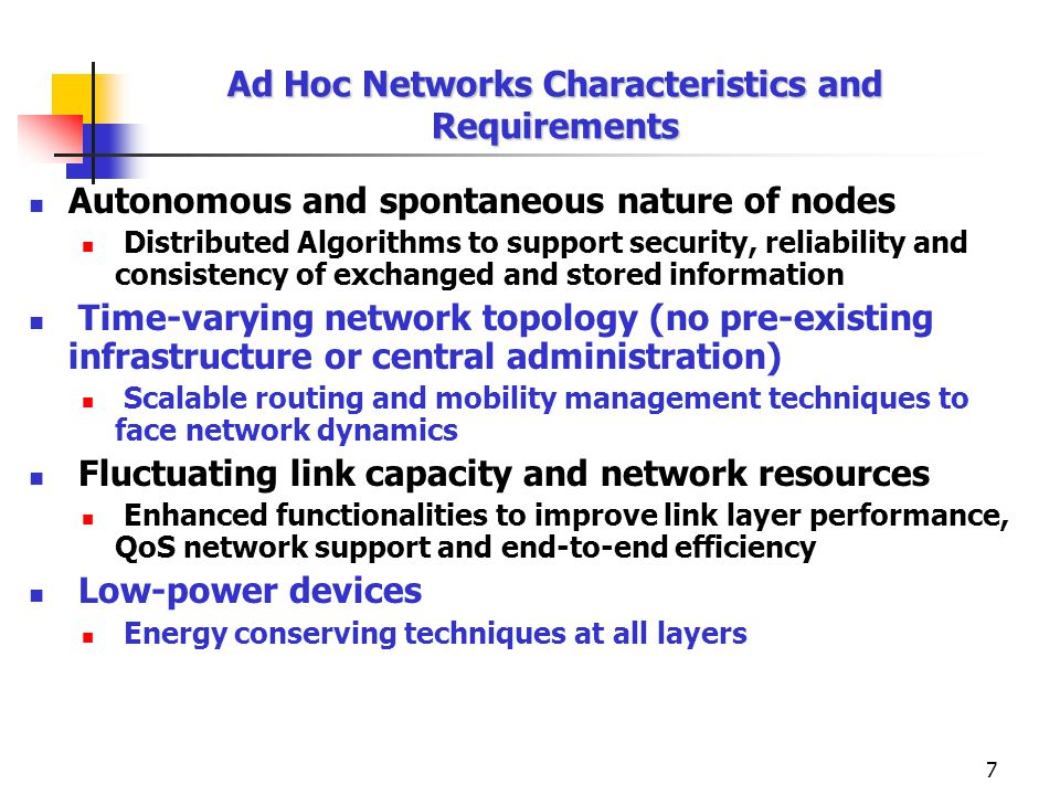 7 Ad Hoc Networks Characteristics and Requirements Autonomous and spontaneous nature of nodes Distributed Algorithms to support security, reliability and consistency of exchanged and stored information Time-varying network topology (no pre-existing infrastructure or central administration) Scalable routing and mobility management techniques to face network dynamics Fluctuating link capacity and network resources Enhanced functionalities to improve link layer performance, QoS network support and end-to-end efficiency Low-power devices Energy conserving techniques at all layers
