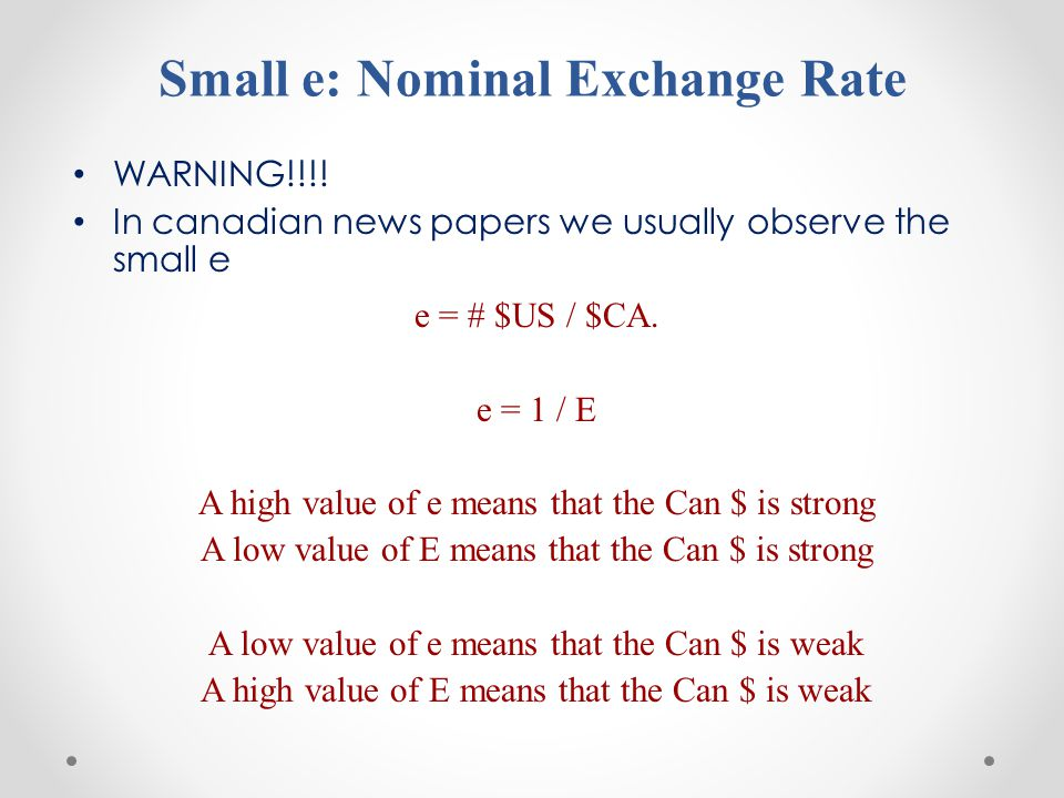 Small e: Nominal Exchange Rate WARNING!!!! In canadian news papers we usually observe the small e e = # $US / $CA. e = 1 / E A high value of e means t