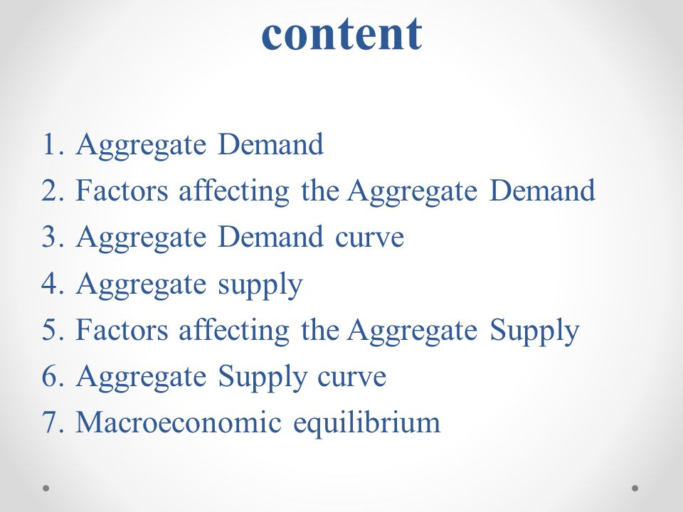 1.Aggregate Demand 2.Factors affecting the Aggregate Demand 3.Aggregate Demand curve 4.Aggregate supply 5.Factors affecting the Aggregate Supply 6.Agg