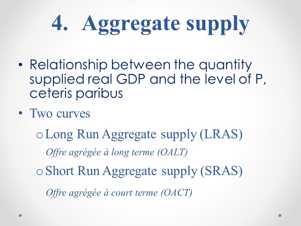 4. 4.Aggregate supply Relationship between the quantity supplied real GDP and the level of P, ceteris paribus Two curves o Long Run Aggregate supply (