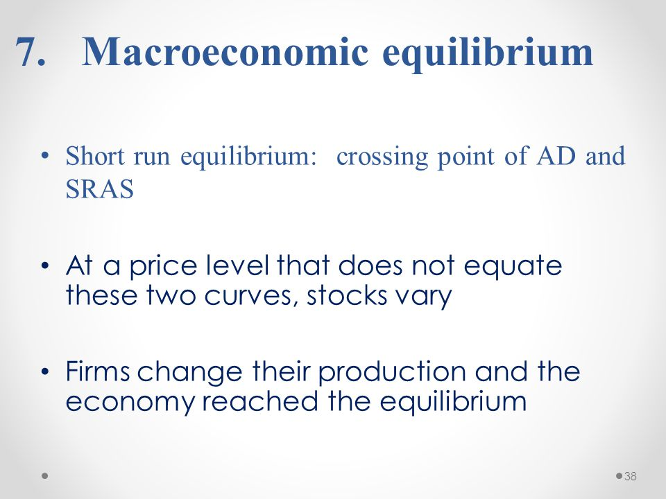 38 7. 7.Macroeconomic equilibrium Short run equilibrium: crossing point of AD and SRAS At a price level that does not equate these two curves, stocks