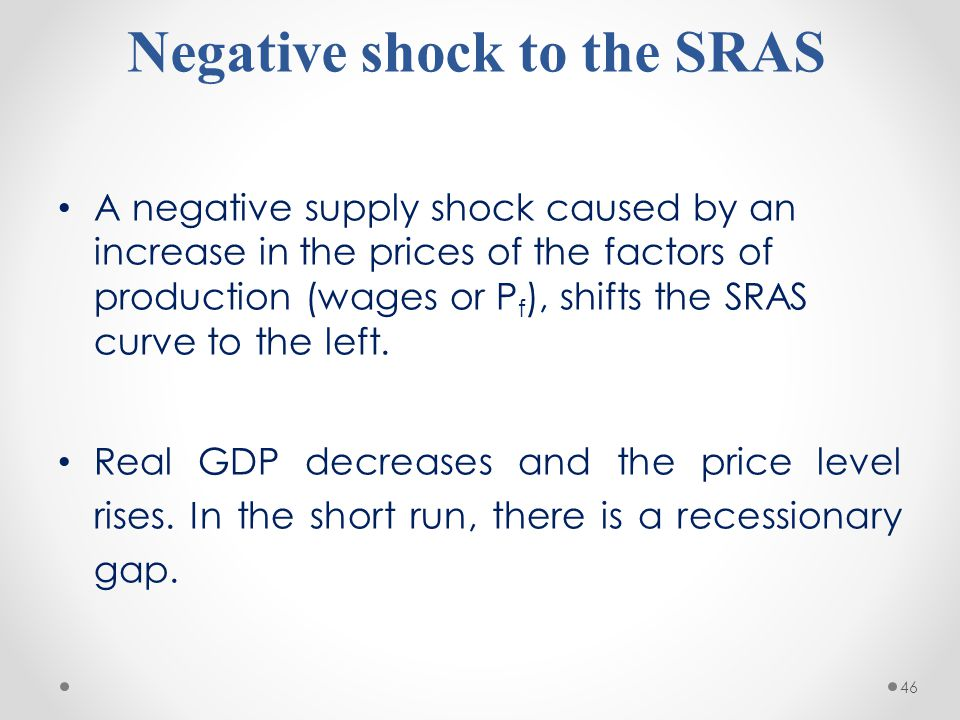 46 Negative shock to the SRAS A negative supply shock caused by an increase in the prices of the factors of production (wages or P f ), shifts the SRA