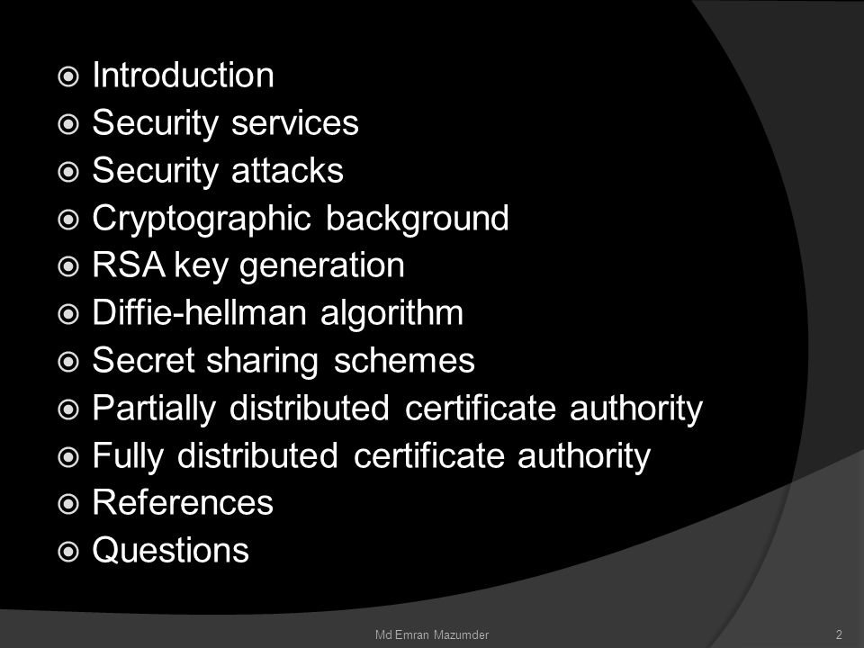  Introduction  Security services  Security attacks  Cryptographic background  RSA key generation  Diffie-hellman algorithm  Secret sharing schemes  Partially distributed certificate authority  Fully distributed certificate authority  References  Questions 2Md Emran Mazumder