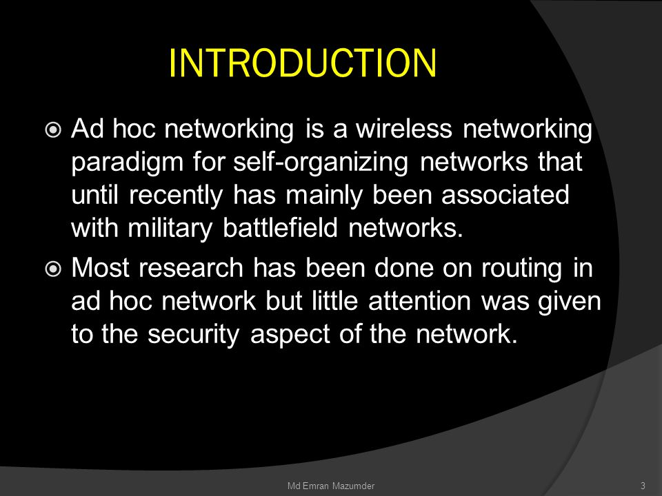 INTRODUCTION  Ad hoc networking is a wireless networking paradigm for self-organizing networks that until recently has mainly been associated with military battlefield networks.