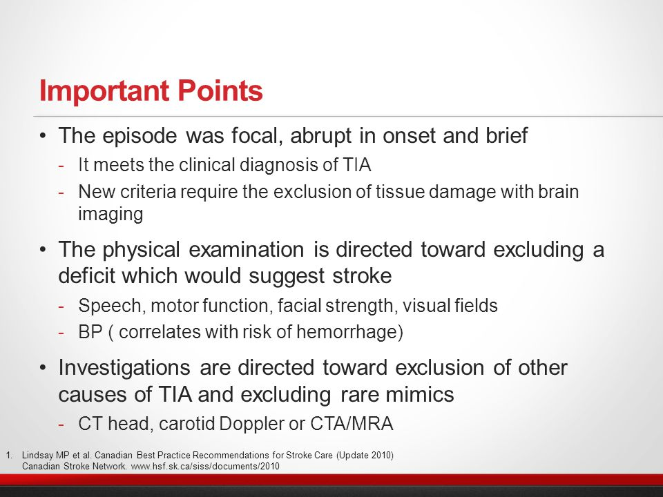 Important Points The episode was focal, abrupt in onset and brief  It meets the clinical diagnosis of TIA  New criteria require the exclusion of tissue damage with brain imaging The physical examination is directed toward excluding a deficit which would suggest stroke  Speech, motor function, facial strength, visual fields  BP ( correlates with risk of hemorrhage) Investigations are directed toward exclusion of other causes of TIA and excluding rare mimics  CT head, carotid Doppler or CTA/MRA 1.