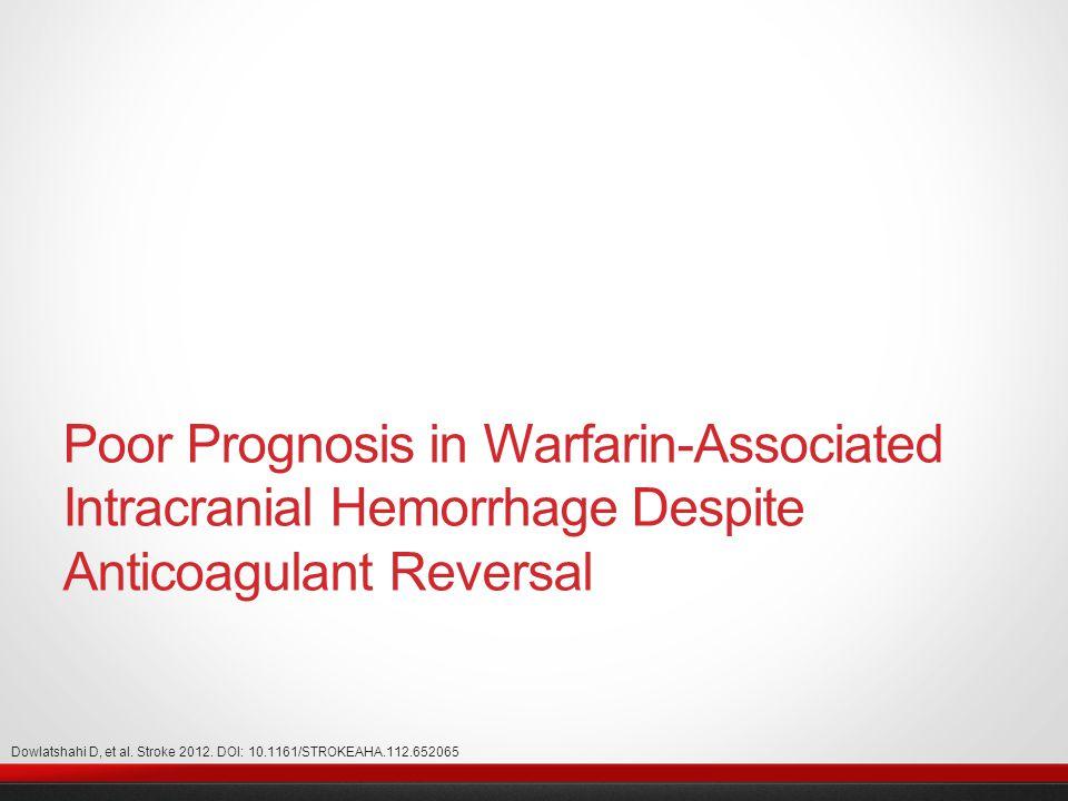 Poor Prognosis in Warfarin-Associated Intracranial Hemorrhage Despite Anticoagulant Reversal Dowlatshahi D, et al.
