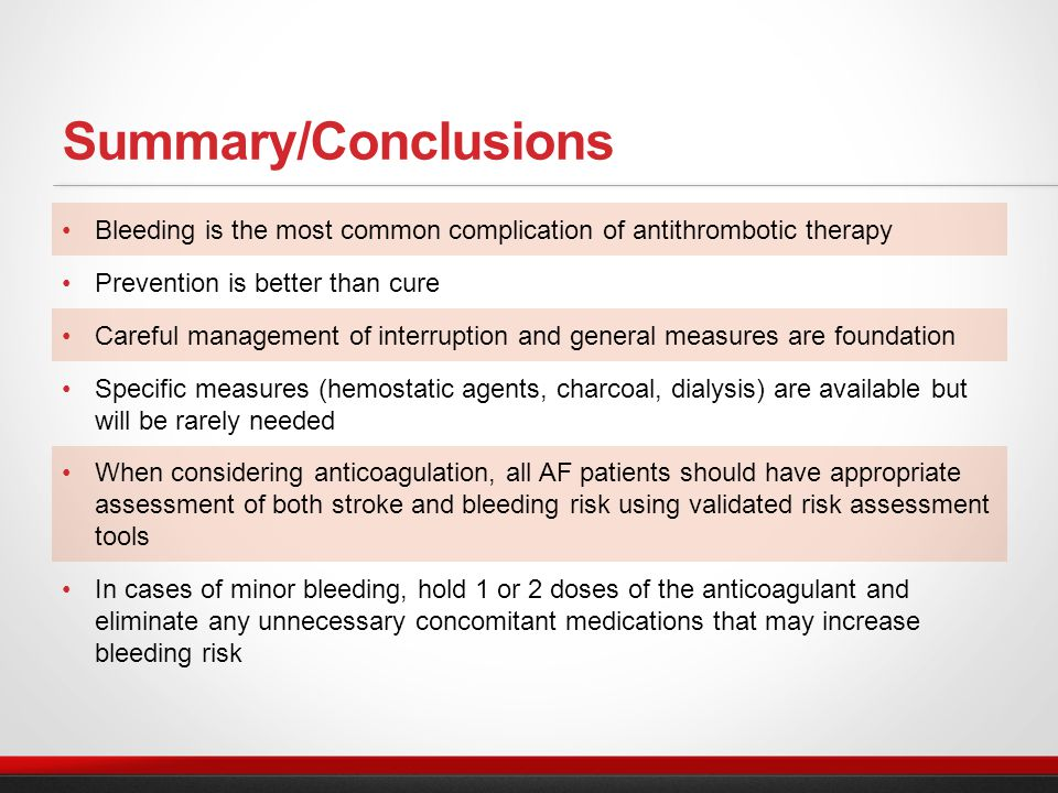 Bleeding is the most common complication of antithrombotic therapy Prevention is better than cure Careful management of interruption and general measures are foundation Specific measures (hemostatic agents, charcoal, dialysis) are available but will be rarely needed When considering anticoagulation, all AF patients should have appropriate assessment of both stroke and bleeding risk using validated risk assessment tools In cases of minor bleeding, hold 1 or 2 doses of the anticoagulant and eliminate any unnecessary concomitant medications that may increase bleeding risk Summary/Conclusions