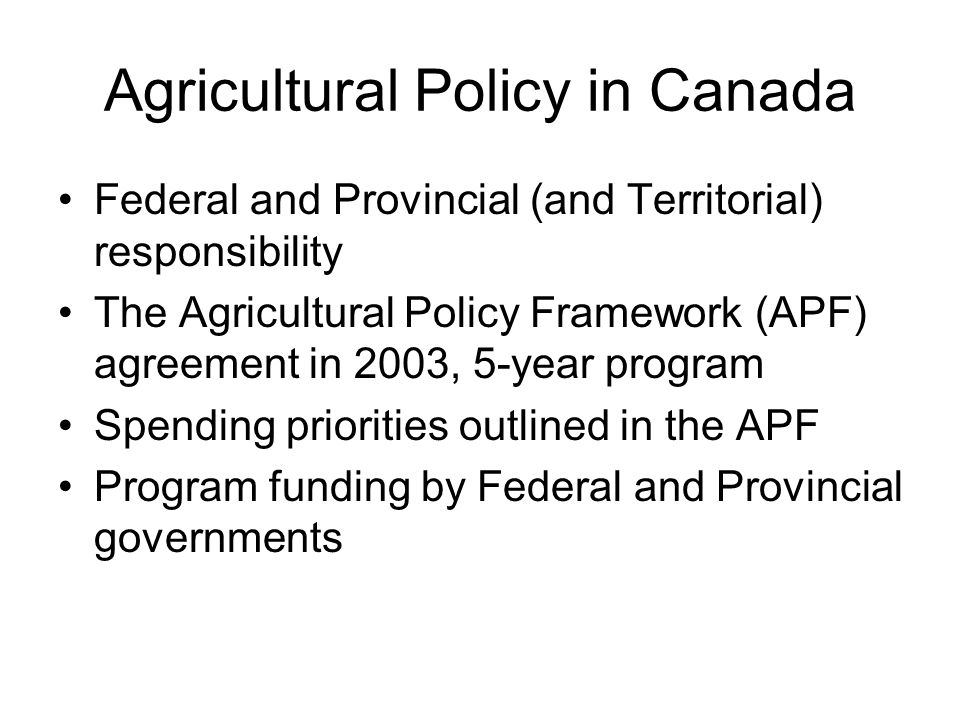 Agricultural Policy in Canada Federal and Provincial (and Territorial) responsibility The Agricultural Policy Framework (APF) agreement in 2003, 5-year program Spending priorities outlined in the APF Program funding by Federal and Provincial governments