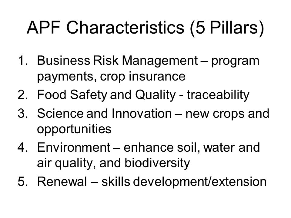 APF Characteristics (5 Pillars) 1.Business Risk Management – program payments, crop insurance 2.Food Safety and Quality - traceability 3.Science and Innovation – new crops and opportunities 4.Environment – enhance soil, water and air quality, and biodiversity 5.Renewal – skills development/extension