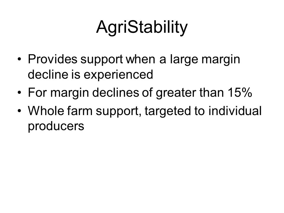 AgriStability Provides support when a large margin decline is experienced For margin declines of greater than 15% Whole farm support, targeted to individual producers