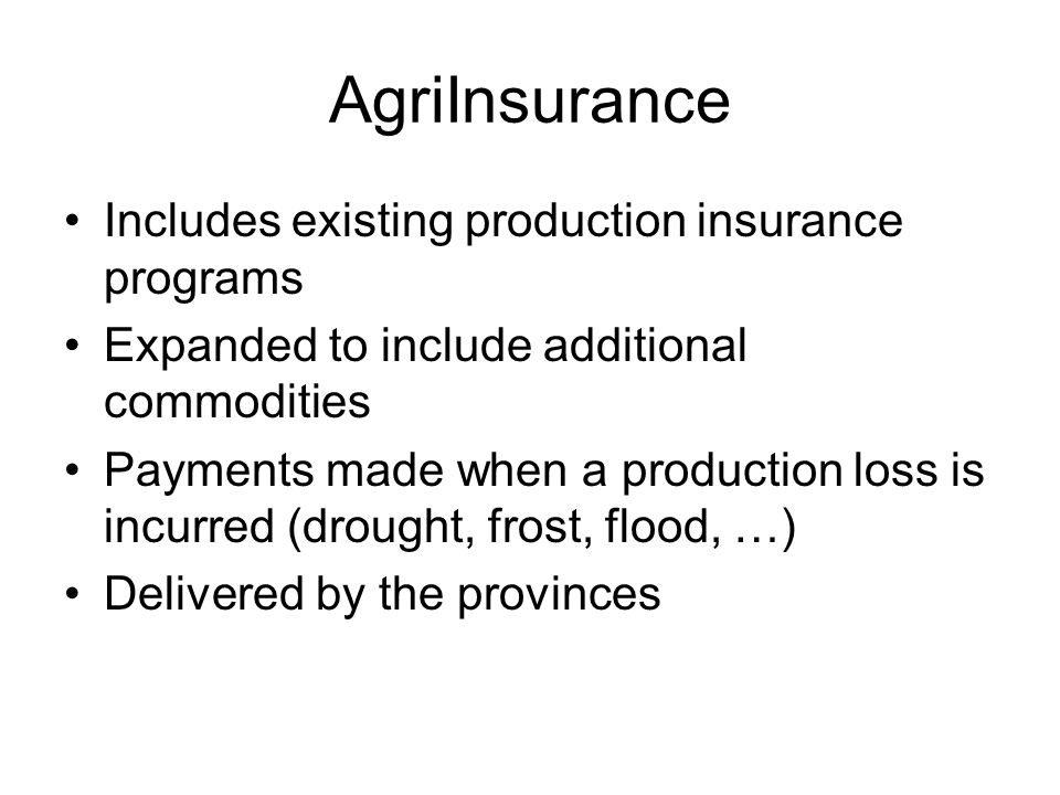 AgriInsurance Includes existing production insurance programs Expanded to include additional commodities Payments made when a production loss is incurred (drought, frost, flood, …) Delivered by the provinces