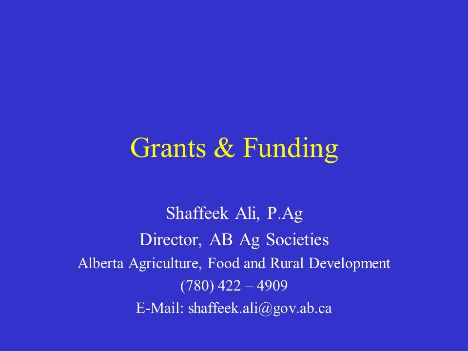 Grants & Funding Shaffeek Ali, P.Ag Director, AB Ag Societies Alberta Agriculture, Food and Rural Development (780) 422 – 4909 E-Mail: shaffeek.ali@gov.ab.ca